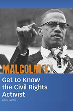 MALCOLM X: GET TO KNOW THE CIVIL RIGHTS ACTIVIST by Ebony Joy Wilkins